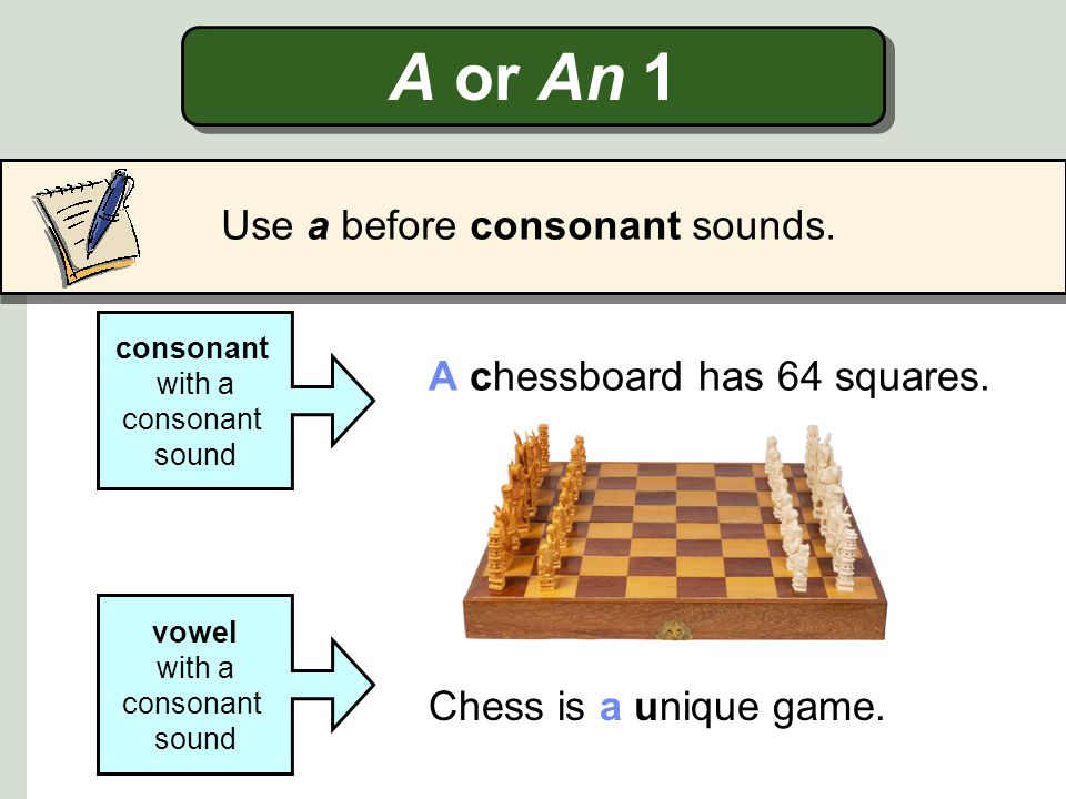 A or An 1 Use a before consonant sounds. A chessboard has 64 squares.