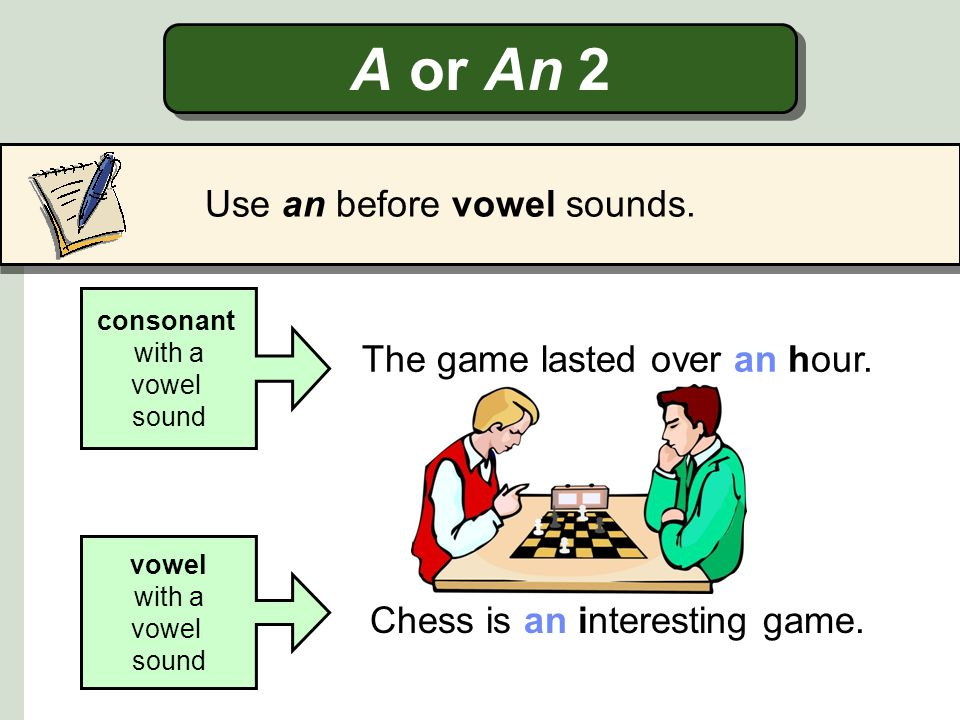 A or An 2 Use an before vowel sounds. The game lasted over an hour.