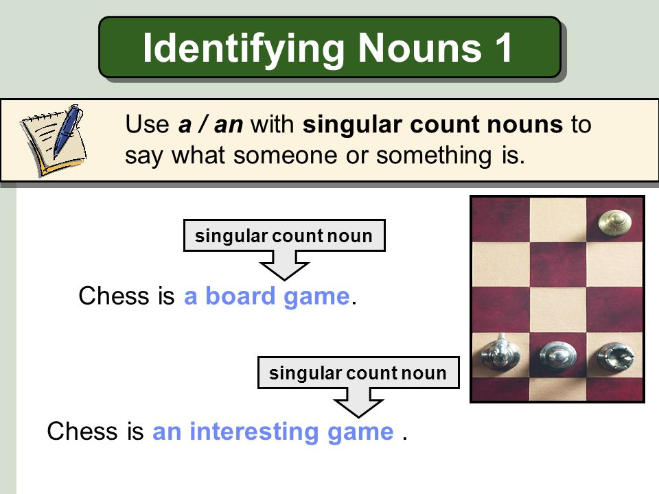 Identifying Nouns 1 Use a / an with singular count nouns to say what someone or something is. singular count noun.
