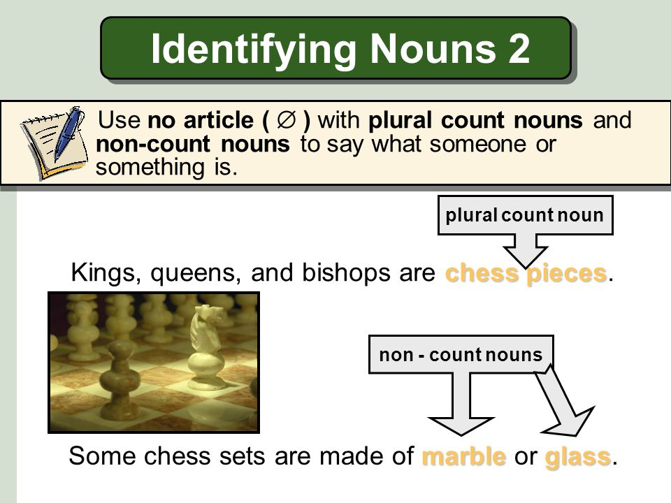 Identifying Nouns 2 Kings, queens, and bishops are chess pieces.