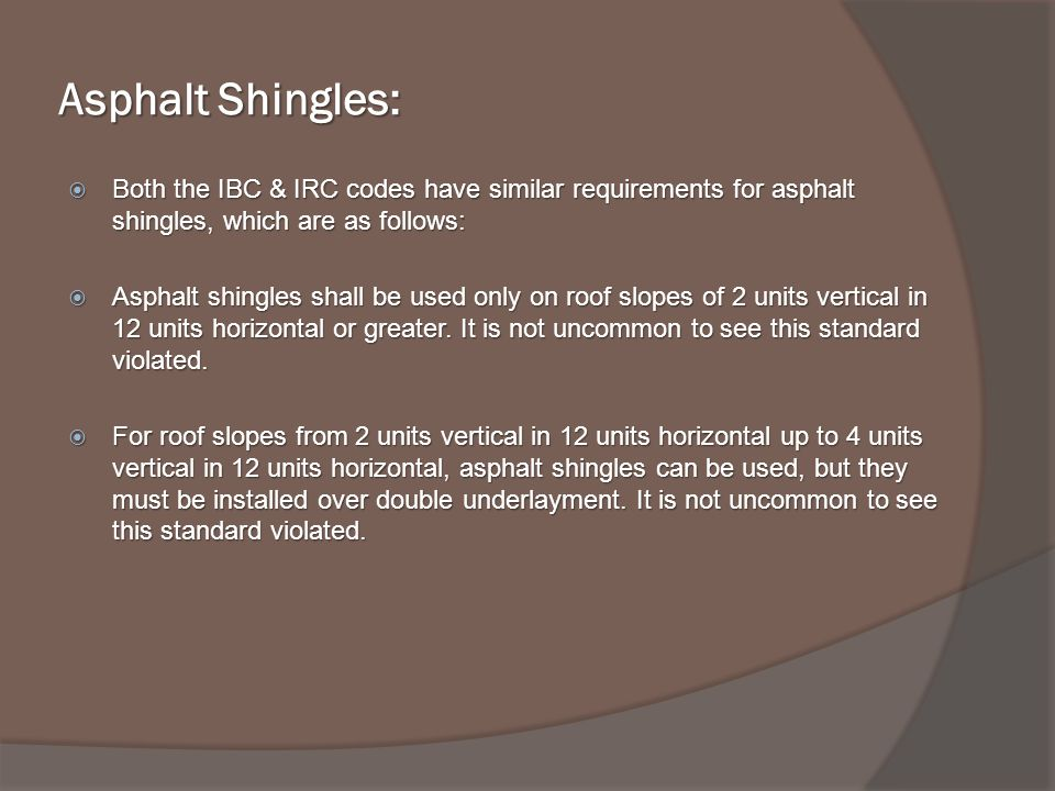 Asphalt Shingles: Both the IBC & IRC codes have similar requirements for asphalt shingles, which are as follows: