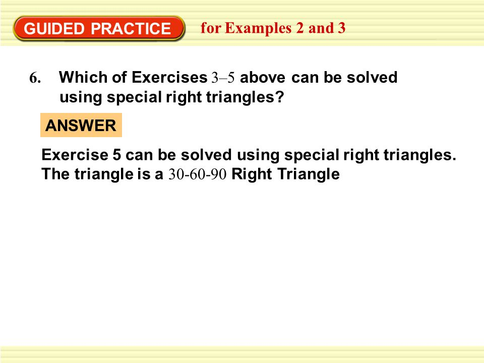 GUIDED PRACTICE for Examples 2 and 3. 6. Which of Exercises 3–5 above can be solved. using special right triangles