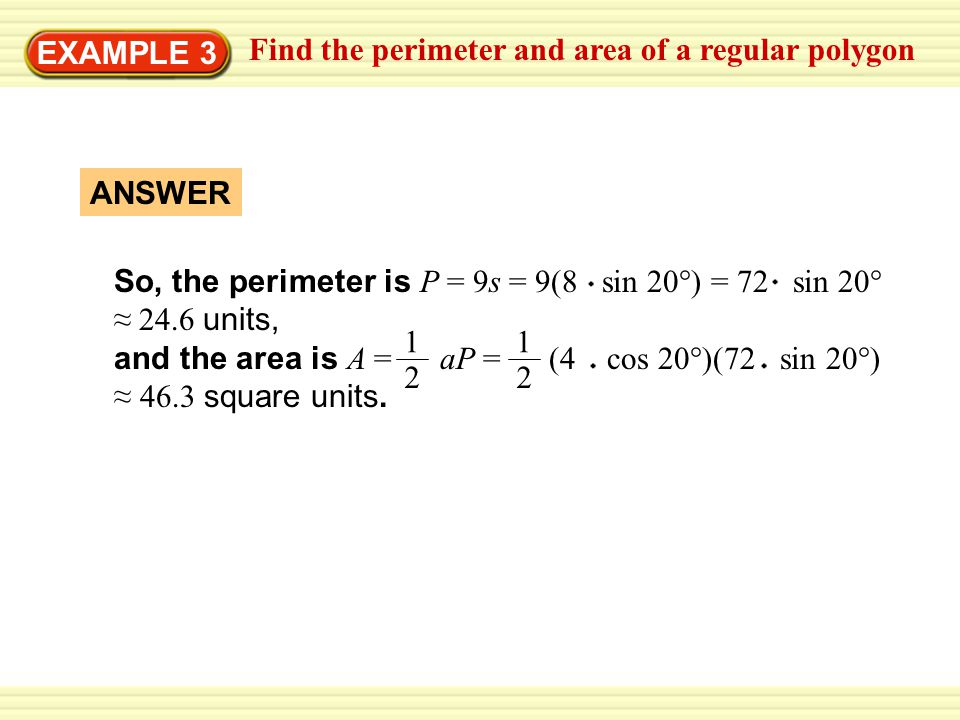 EXAMPLE 3 Find the perimeter and area of a regular polygon. So, the perimeter is P = 9s = 9(8 sin 20°) = 72 sin 20° ≈ 24.6 units,