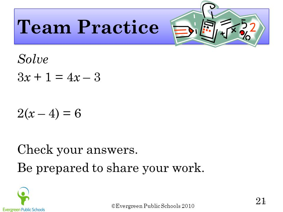 Team Practice Solve 3x + 1 = 4x – 3 2(x – 4) = 6 Check your answers. Be prepared to share your work.