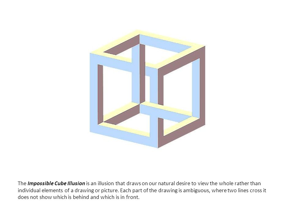 The Impossible Cube Illusion is an illusion that draws on our natural desire to view the whole rather than individual elements of a drawing or picture.