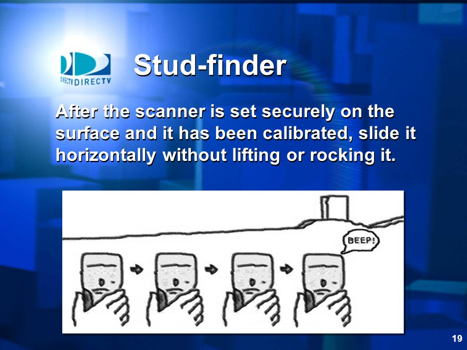Stud-finder After the scanner is set securely on the surface and it has been calibrated, slide it horizontally without lifting or rocking it.
