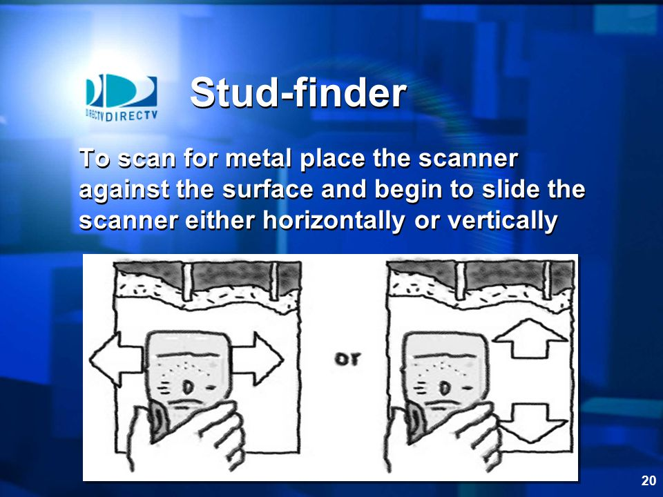 Stud-finder To scan for metal place the scanner against the surface and begin to slide the scanner either horizontally or vertically.
