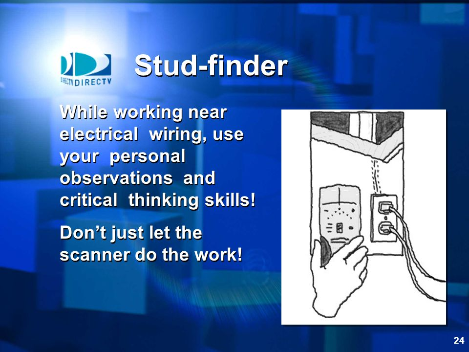 Stud-finder While working near electrical wiring, use your personal observations and critical thinking skills!