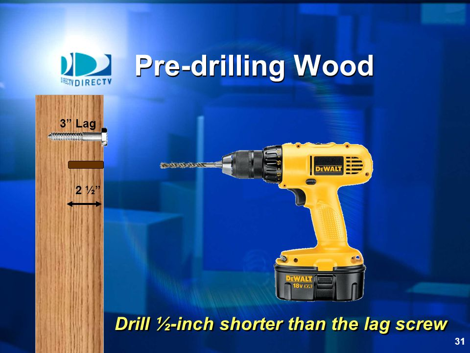 Pre-drilling Wood 3 Lag 2 ½ Drill ½-inch shorter than the lag screw