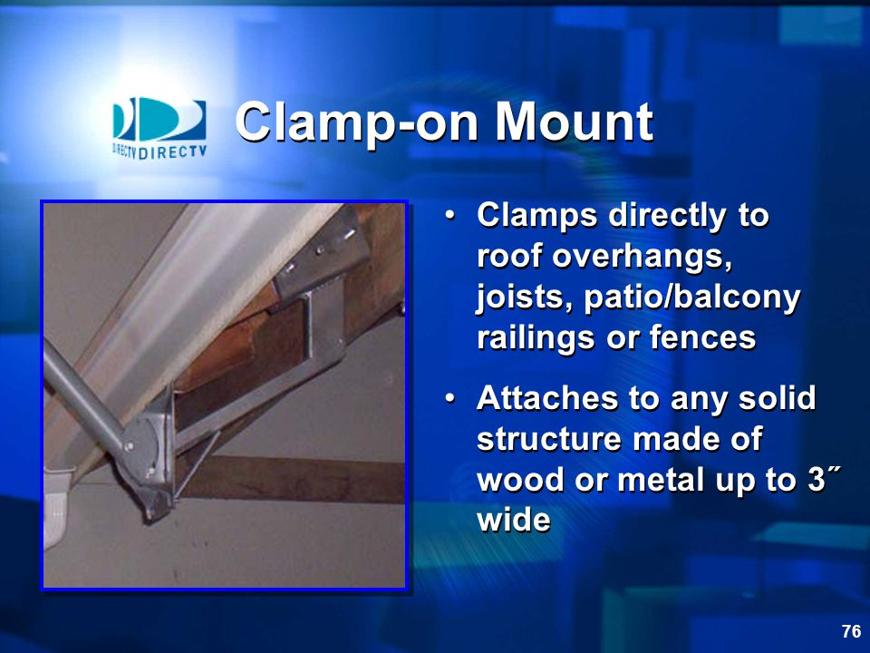 Clamp-on Mount Clamps directly to roof overhangs, joists, patio/balcony railings or fences.