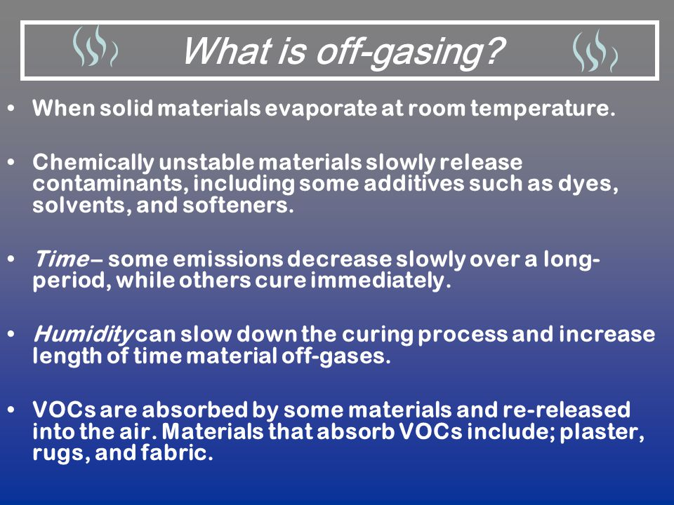 What is off-gasing When solid materials evaporate at room temperature.