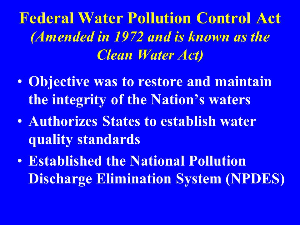 Federal Water Pollution Control Act (Amended in 1972 and is known as the Clean Water Act)