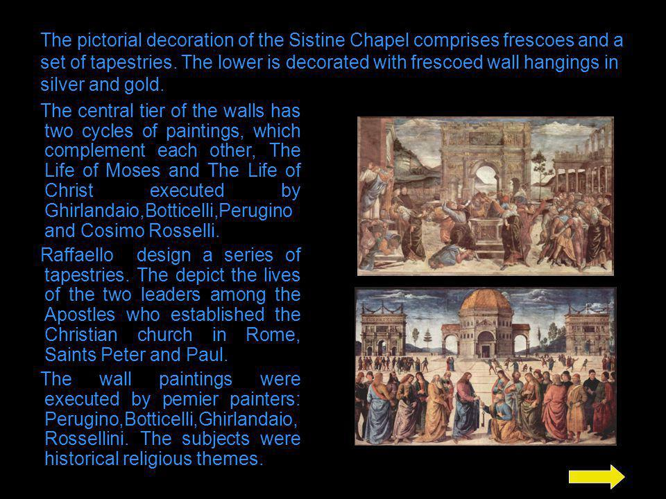 The pictorial decoration of the Sistine Chapel comprises frescoes and a set of tapestries. The lower is decorated with frescoed wall hangings in silver and gold.