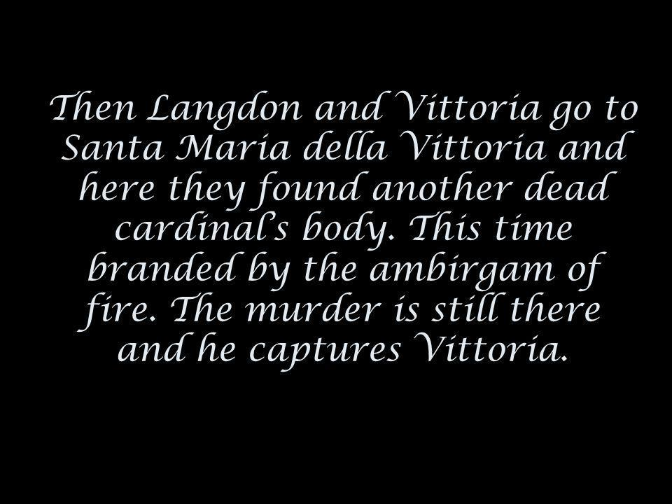 Then Langdon and Vittoria go to Santa Maria della Vittoria and here they found another dead cardinal's body.