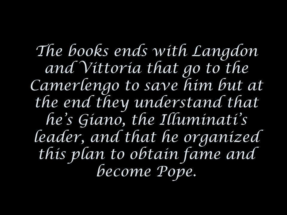 The books ends with Langdon and Vittoria that go to the Camerlengo to save him but at the end they understand that he's Giano, the Illuminati's leader, and that he organized this plan to obtain fame and become Pope.