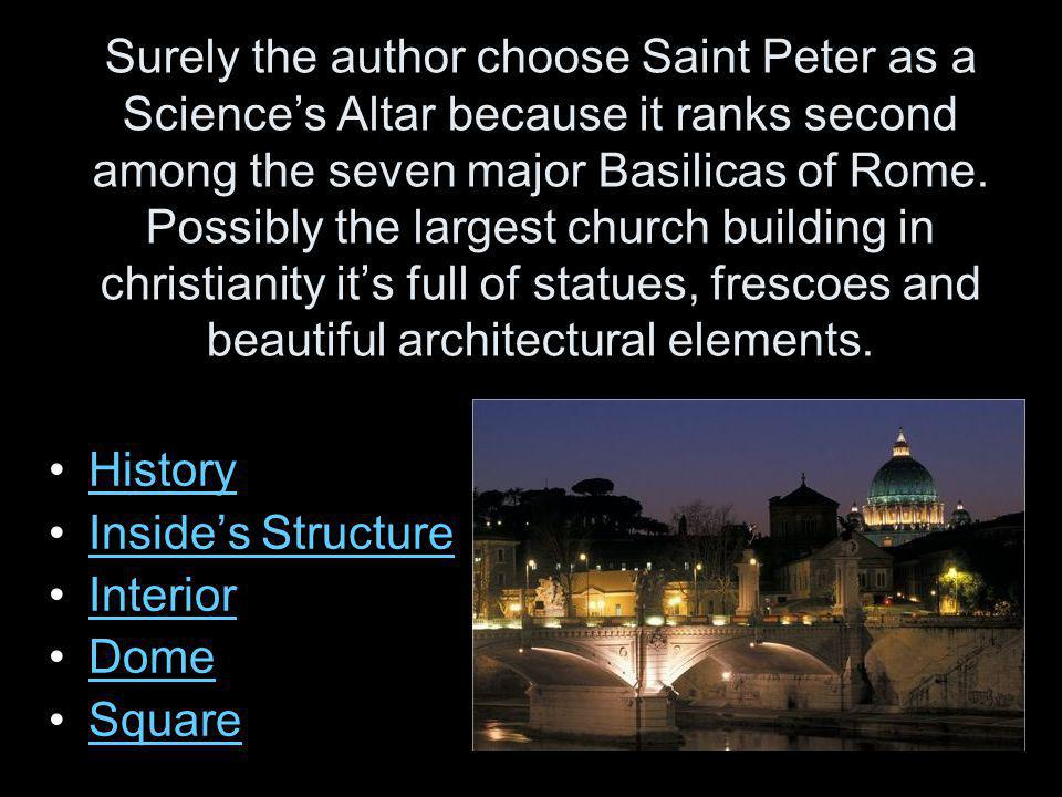 Surely the author choose Saint Peter as a Science's Altar because it ranks second among the seven major Basilicas of Rome. Possibly the largest church building in christianity it's full of statues, frescoes and beautiful architectural elements.