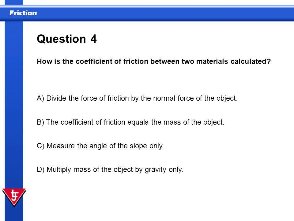 Question 4. How is the coefficient of friction between two materials calculated A) Divide the force of friction by the normal force of the object.