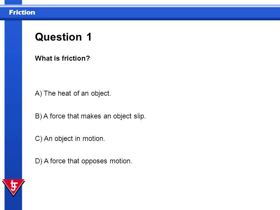 Question 1 What is friction A) The heat of an object.