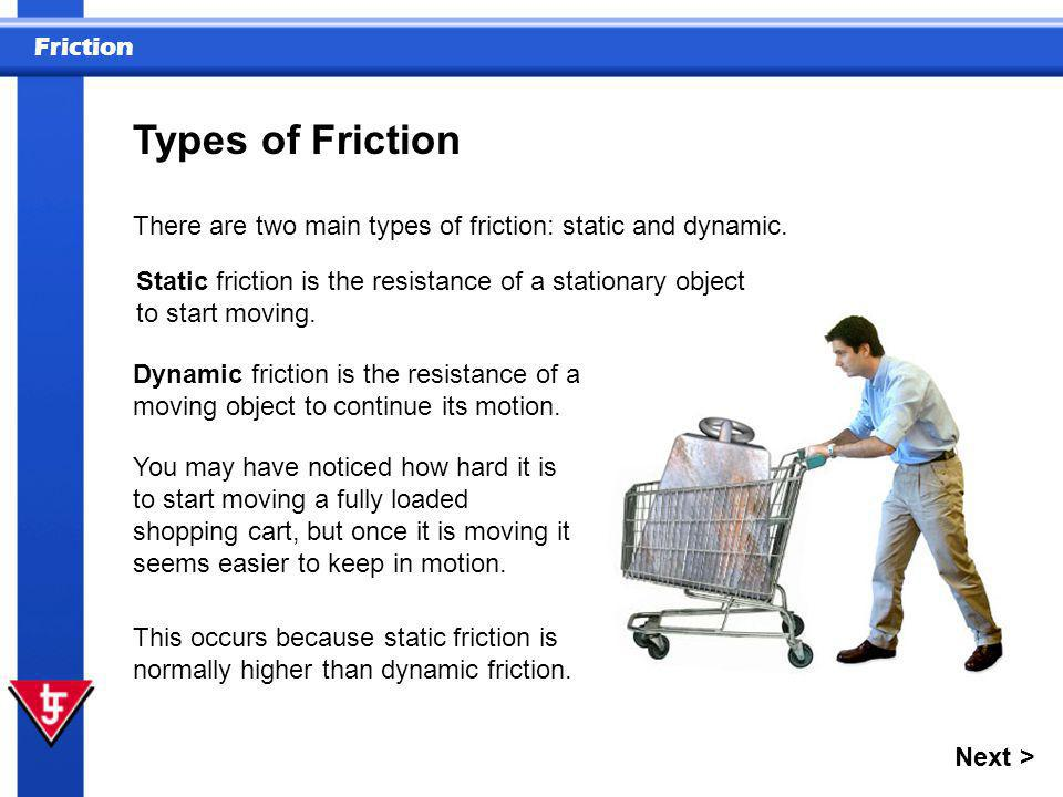 Types of Friction There are two main types of friction: static and dynamic.