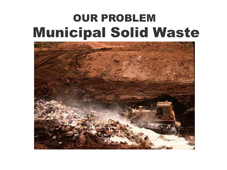 OUR PROBLEM Municipal Solid Waste
