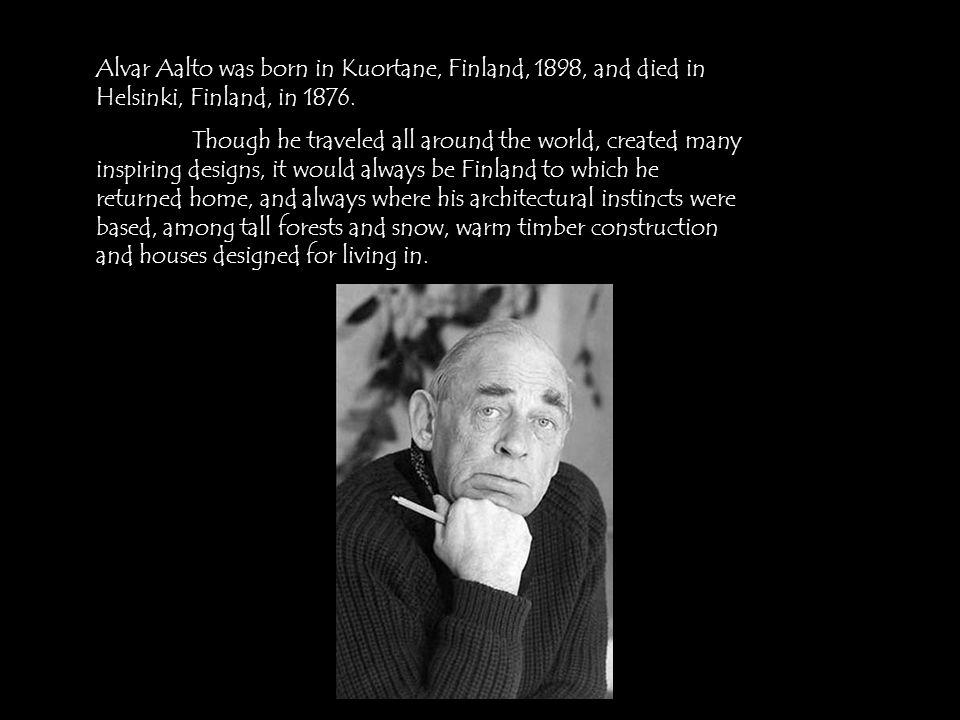Alvar Aalto was born in Kuortane, Finland, 1898, and died in Helsinki, Finland, in 1876.