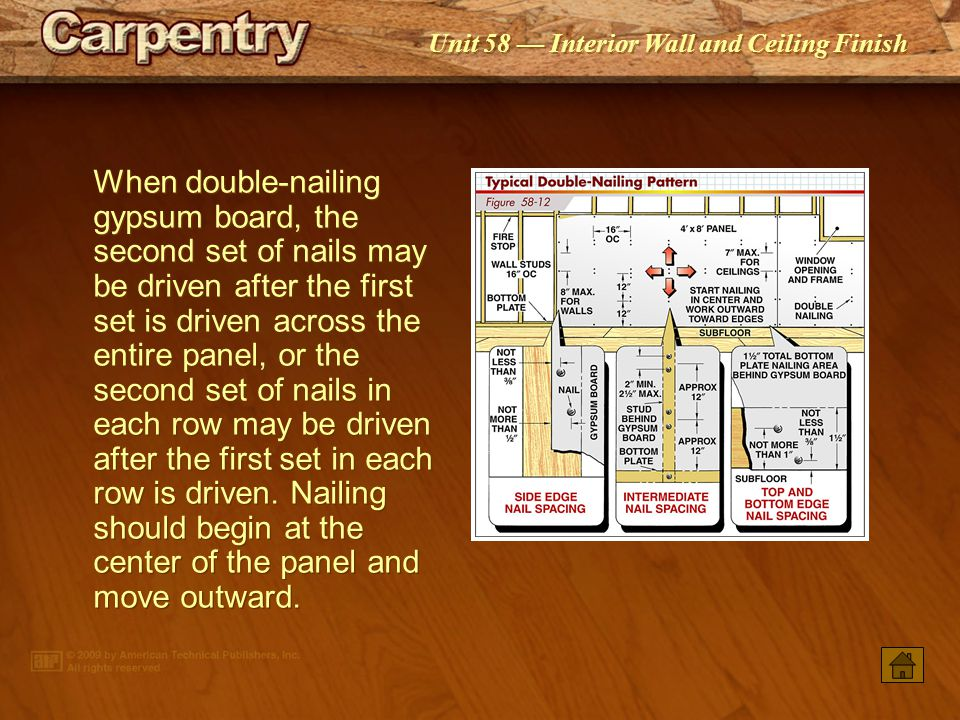 When double-nailing gypsum board, the second set of nails may be driven after the first set is driven across the entire panel, or the second set of nails in each row may be driven after the first set in each row is driven. Nailing should begin at the center of the panel and move outward.