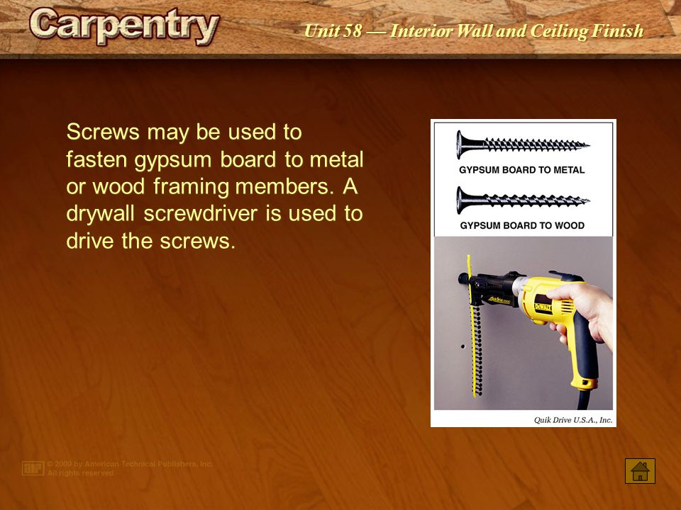 Screws may be used to fasten gypsum board to metal or wood framing members. A drywall screwdriver is used to drive the screws.