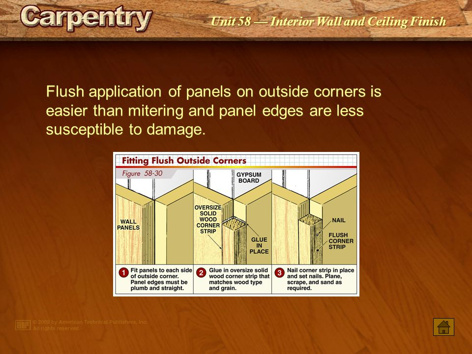 Flush application of panels on outside corners is easier than mitering and panel edges are less susceptible to damage.