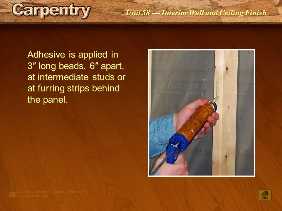Adhesive is applied in 3″ long beads, 6″ apart, at intermediate studs or at furring strips behind the panel.
