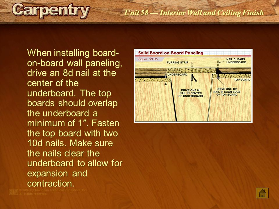 When installing board-on-board wall paneling, drive an 8d nail at the center of the underboard. The top boards should overlap the underboard a minimum of 1″. Fasten the top board with two 10d nails. Make sure the nails clear the underboard to allow for expansion and contraction.