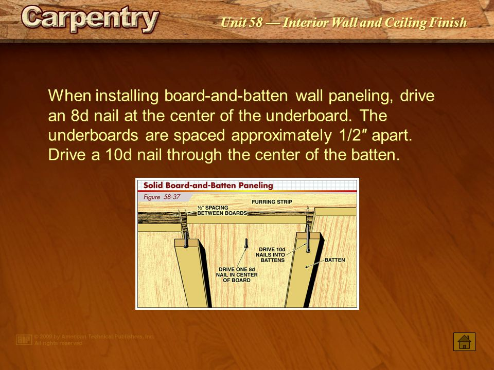 When installing board-and-batten wall paneling, drive an 8d nail at the center of the underboard. The underboards are spaced approximately 1/2″ apart. Drive a 10d nail through the center of the batten.