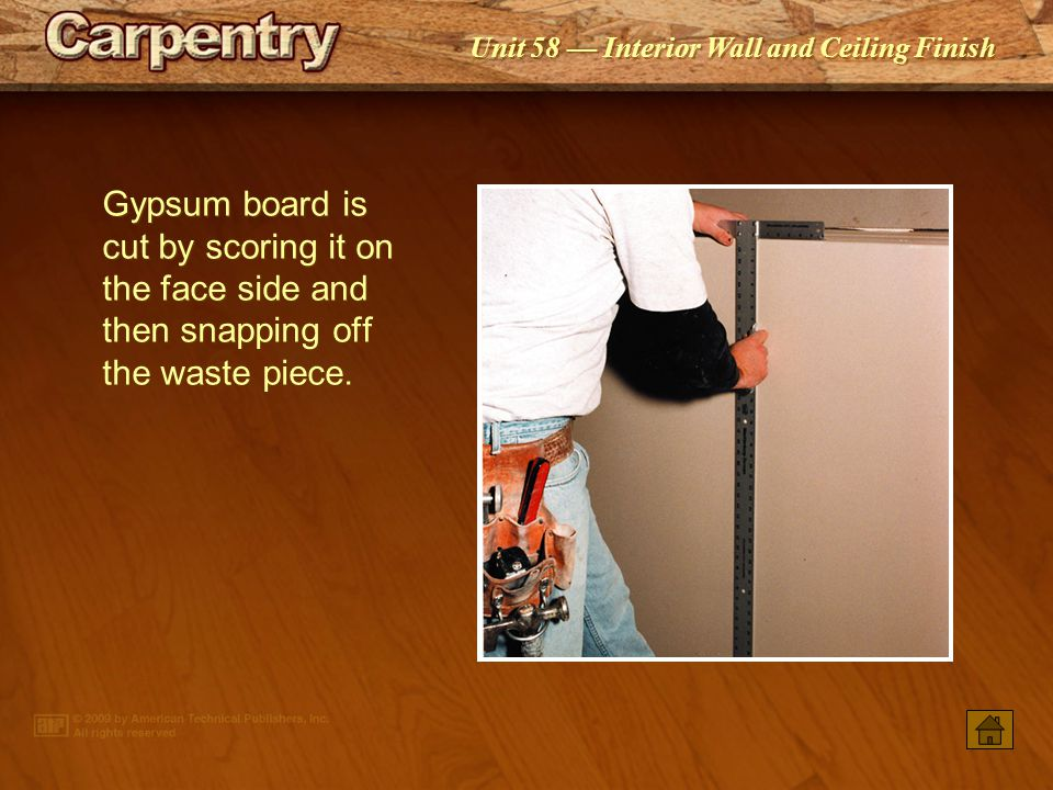 Gypsum board is cut by scoring it on the face side and then snapping off the waste piece.