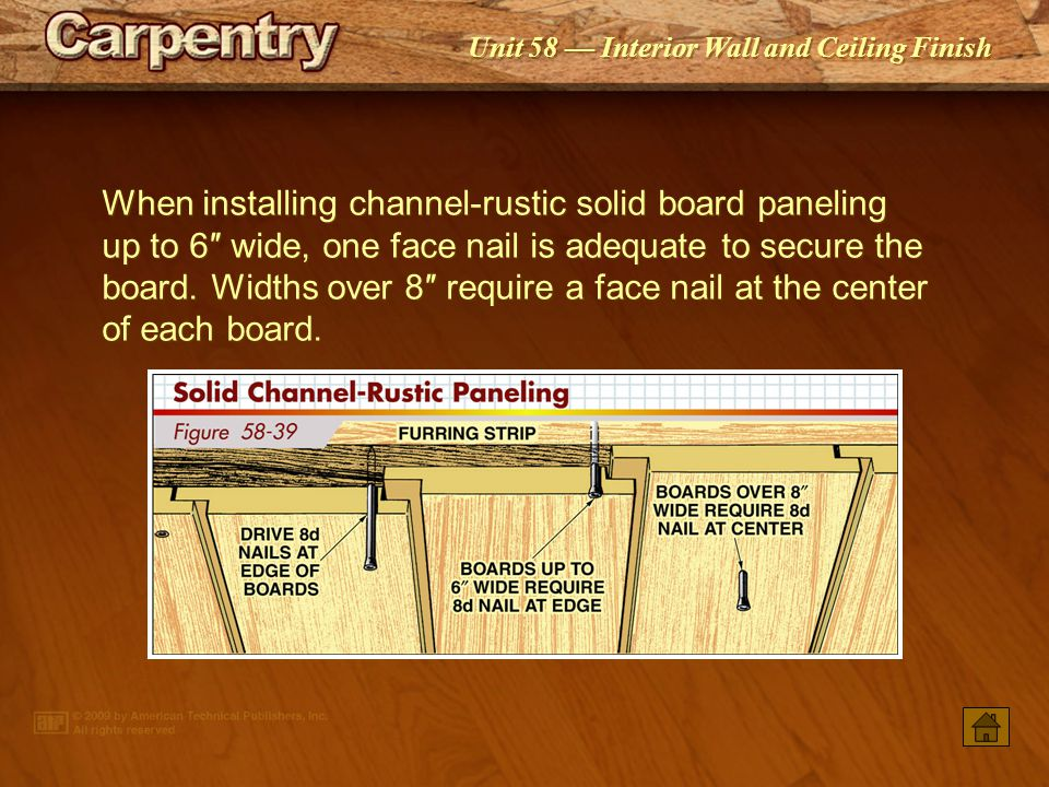 When installing channel-rustic solid board paneling up to 6″ wide, one face nail is adequate to secure the board. Widths over 8″ require a face nail at the center of each board.