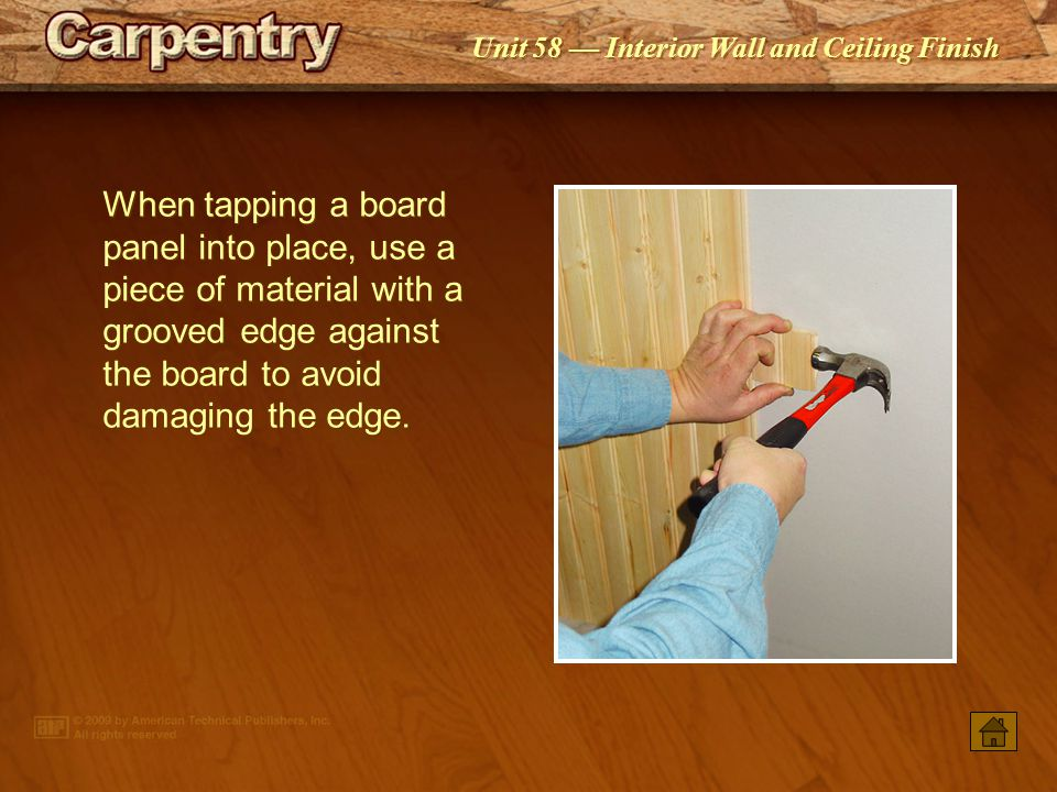 When tapping a board panel into place, use a piece of material with a grooved edge against the board to avoid damaging the edge.