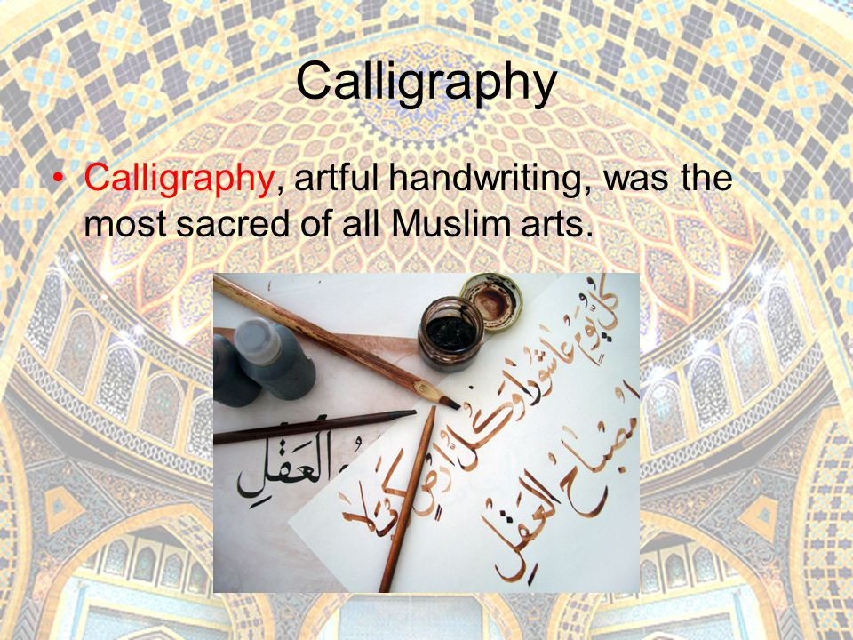 Calligraphy Calligraphy, artful handwriting, was the most sacred of all Muslim arts.