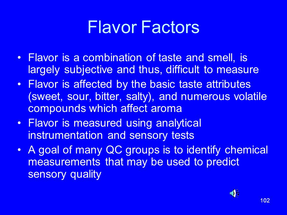 Flavor Factors Flavor is a combination of taste and smell, is largely subjective and thus, difficult to measure.