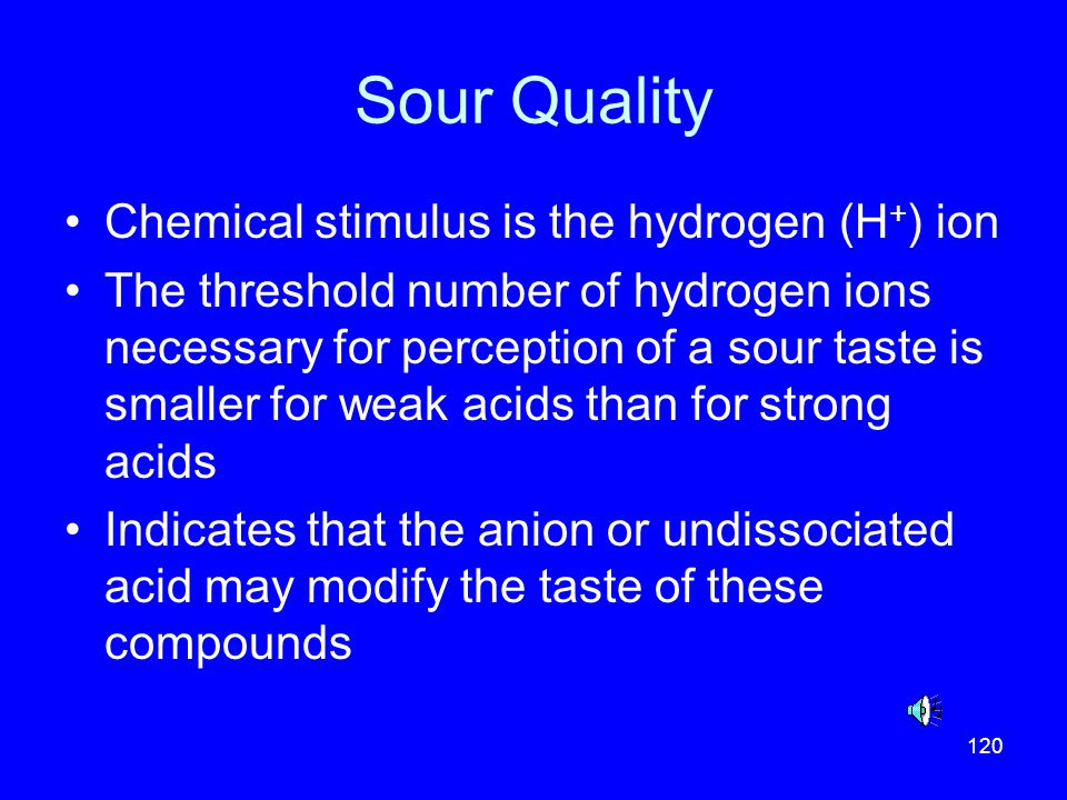 Sour Quality Chemical stimulus is the hydrogen (H+) ion