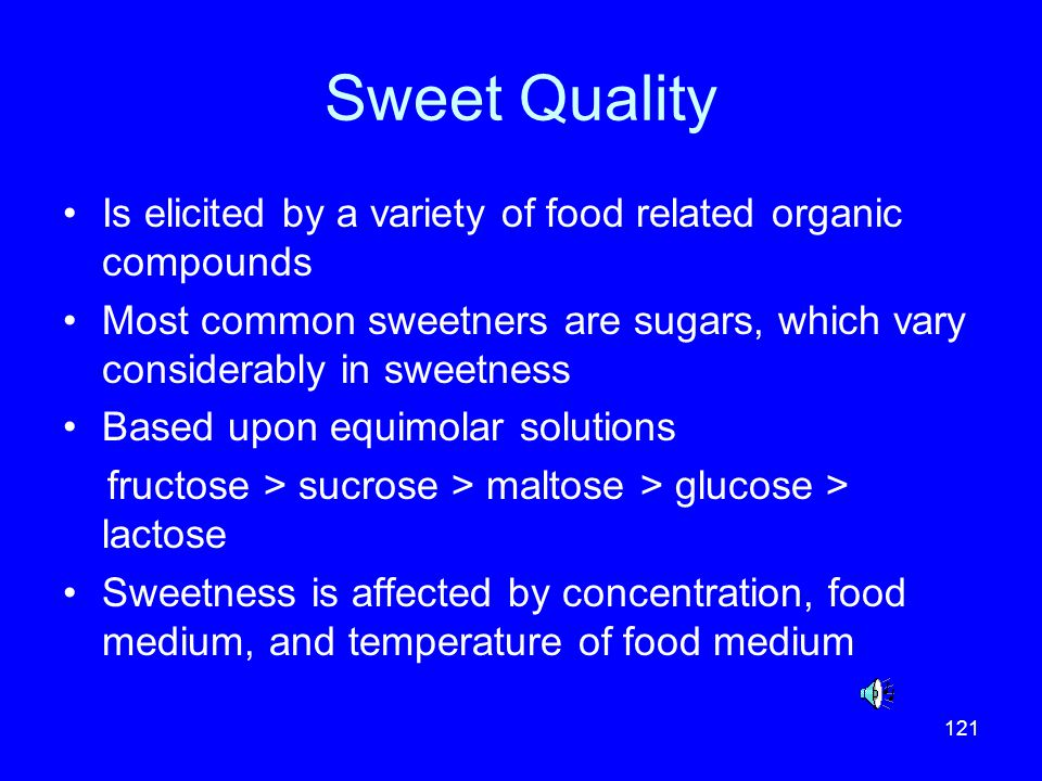 Sweet Quality Is elicited by a variety of food related organic compounds. Most common sweetners are sugars, which vary considerably in sweetness.