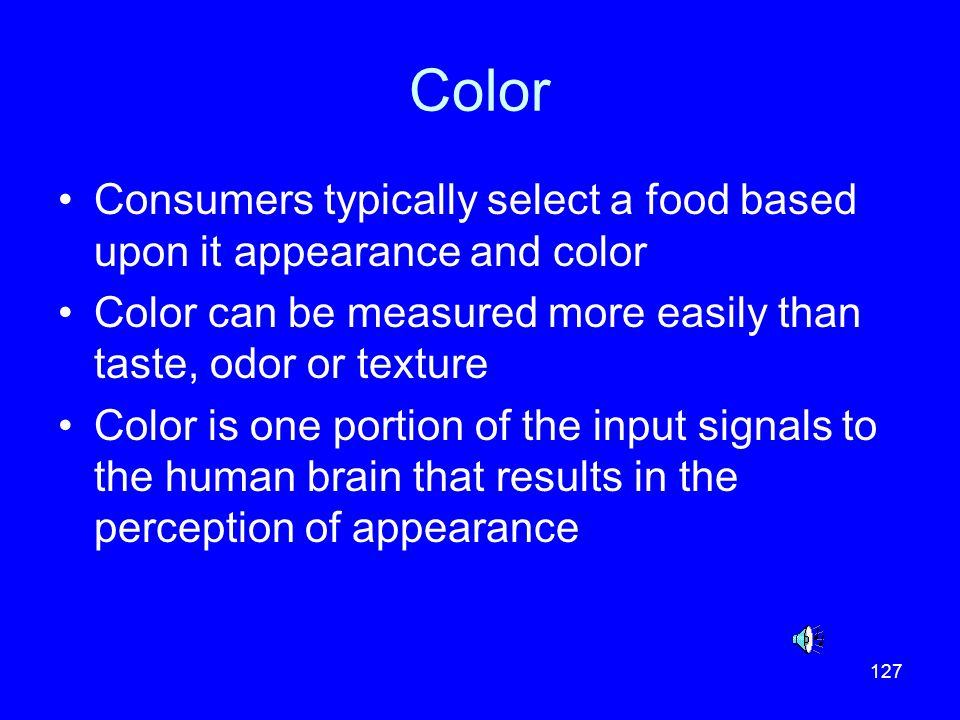 Color Consumers typically select a food based upon it appearance and color. Color can be measured more easily than taste, odor or texture.