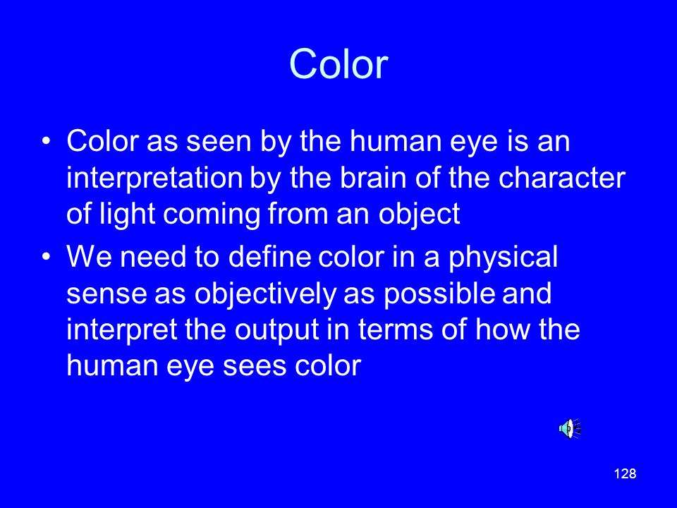 Color Color as seen by the human eye is an interpretation by the brain of the character of light coming from an object.