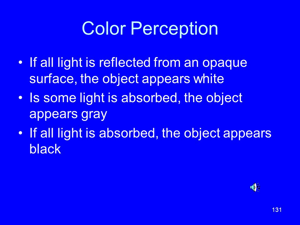 Color Perception If all light is reflected from an opaque surface, the object appears white. Is some light is absorbed, the object appears gray.