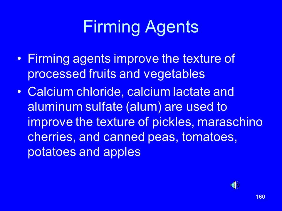 Firming Agents Firming agents improve the texture of processed fruits and vegetables.