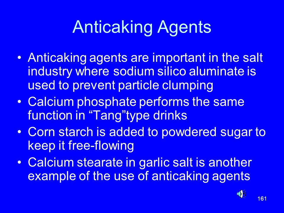 Anticaking Agents Anticaking agents are important in the salt industry where sodium silico aluminate is used to prevent particle clumping.