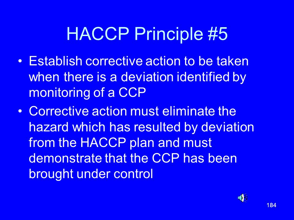 HACCP Principle #5 Establish corrective action to be taken when there is a deviation identified by monitoring of a CCP.