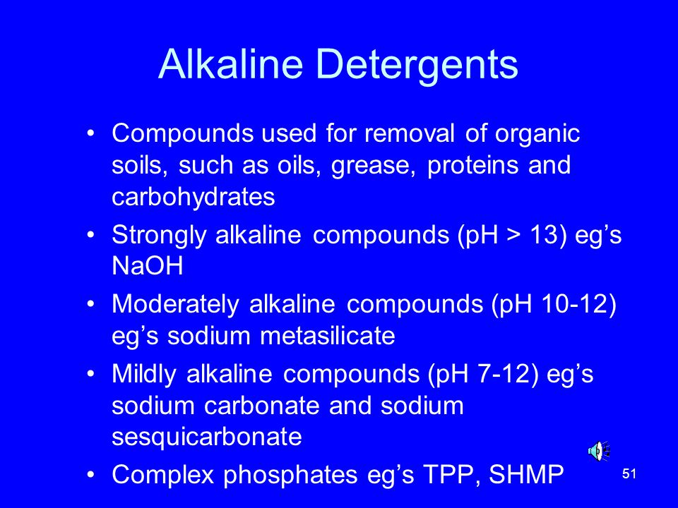 Alkaline Detergents Compounds used for removal of organic soils, such as oils, grease, proteins and carbohydrates.