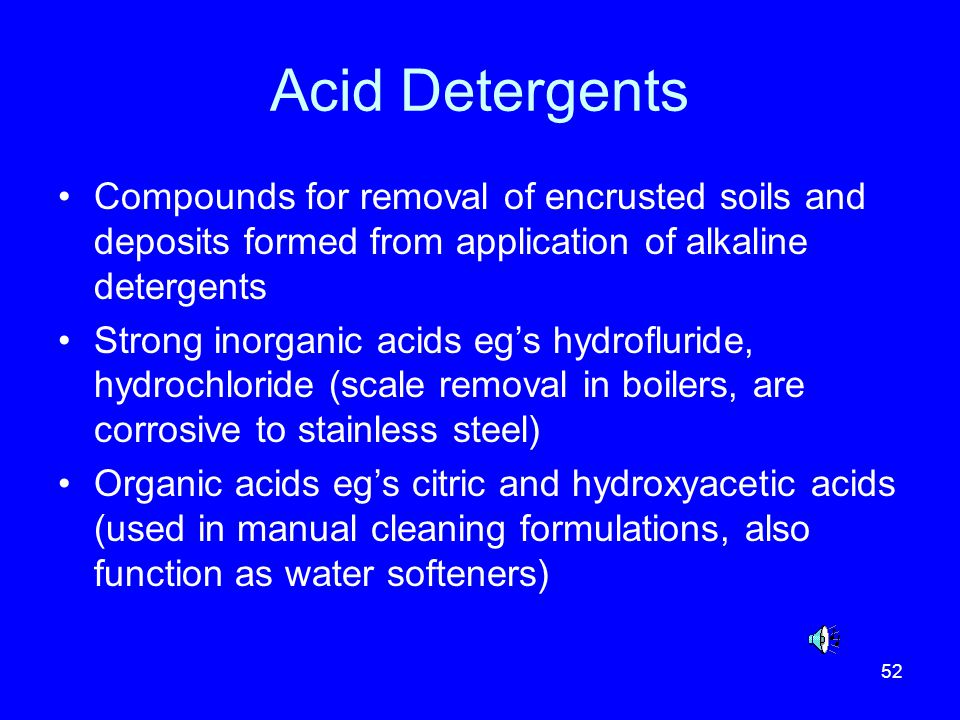 Acid Detergents Compounds for removal of encrusted soils and deposits formed from application of alkaline detergents.