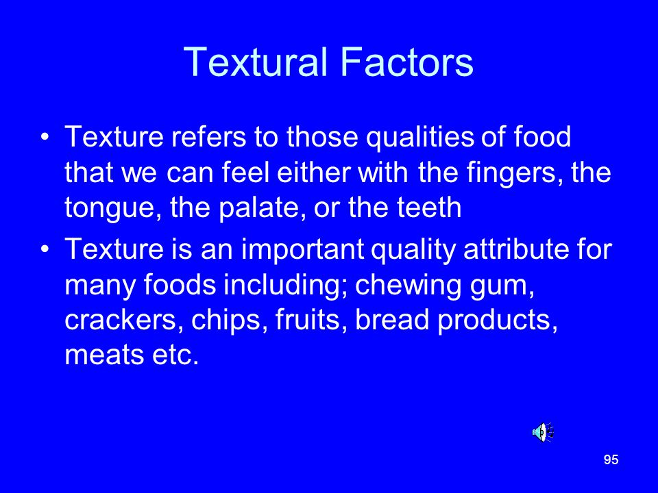 Textural Factors Texture refers to those qualities of food that we can feel either with the fingers, the tongue, the palate, or the teeth.