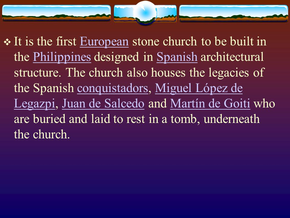 It is the first European stone church to be built in the Philippines designed in Spanish architectural structure.