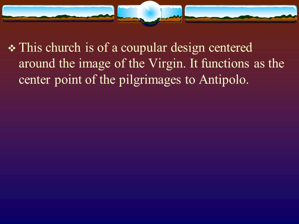 This church is of a coupular design centered around the image of the Virgin.
