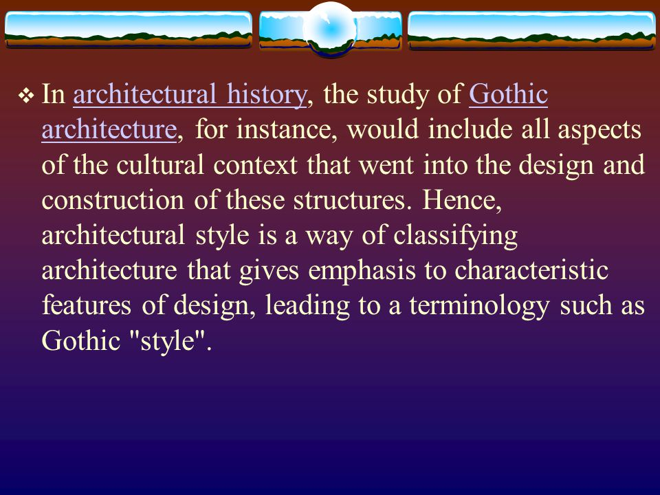 In architectural history, the study of Gothic architecture, for instance, would include all aspects of the cultural context that went into the design and construction of these structures.